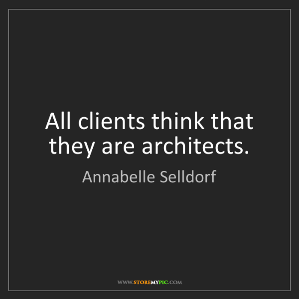 Annabelle Selldorf: All clients think that they are architects.