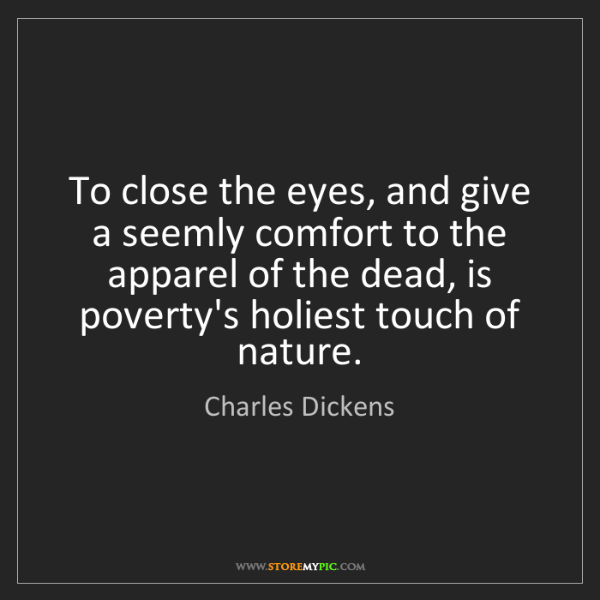 Charles Dickens: To close the eyes, and give a seemly comfort to the apparel...