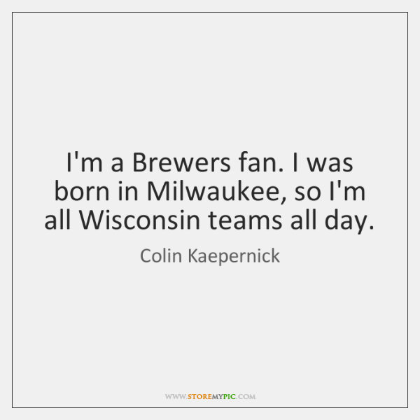 I'm a Brewers fan. I was born in Milwaukee, so I'm all ...