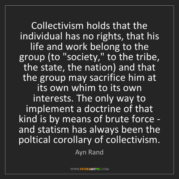 Ayn Rand: Collectivism holds that the individual has no rights,...