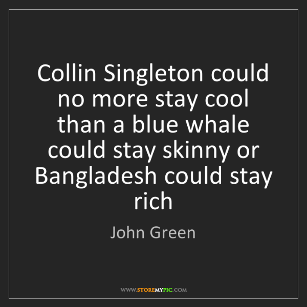 John Green: Collin Singleton could no more stay cool than a blue...