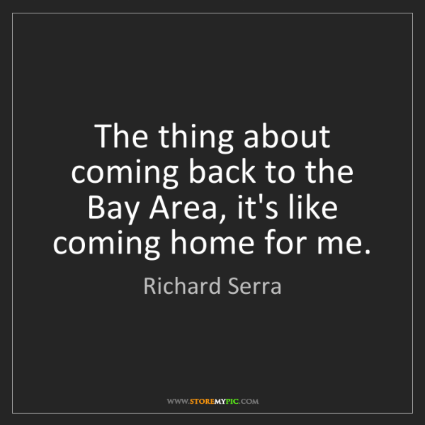Richard Serra: The thing about coming back to the Bay Area, it's like...