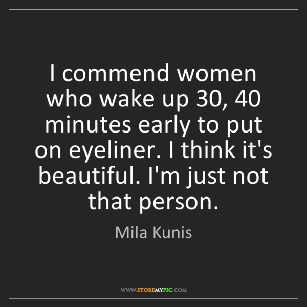 Mila Kunis: I commend women who wake up 30, 40 minutes early to put...