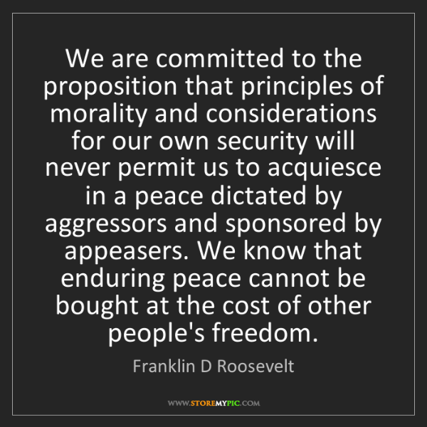Franklin D Roosevelt: We are committed to the proposition that principles of...