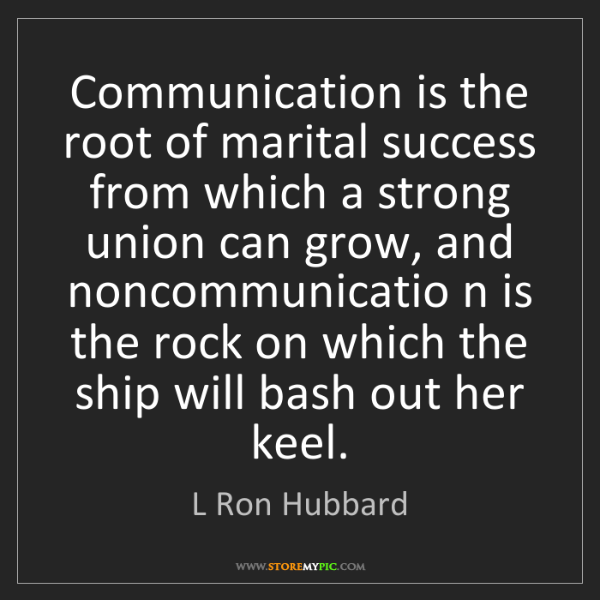 L Ron Hubbard: Communication is the root of marital success from which...