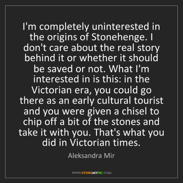 Aleksandra Mir: I'm completely uninterested in the origins of Stonehenge....
