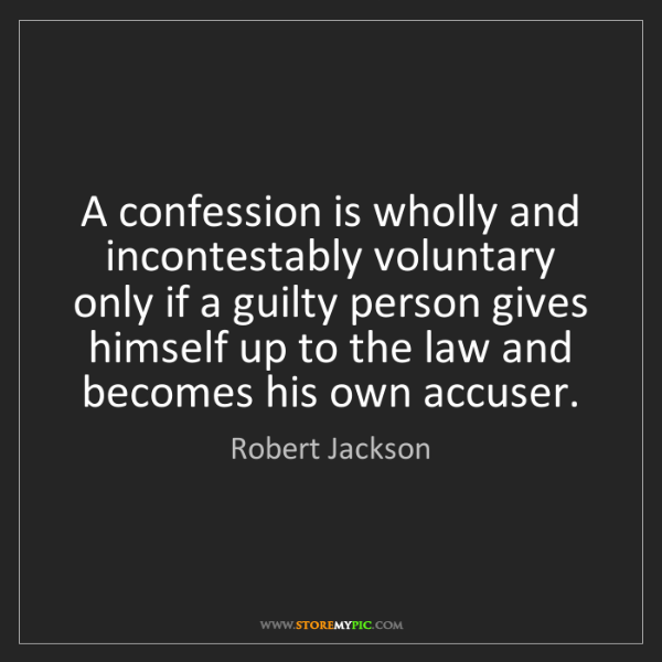 Robert Jackson: A confession is wholly and incontestably voluntary only...