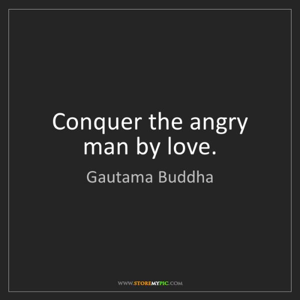 Gautama Buddha: Conquer the angry man by love.