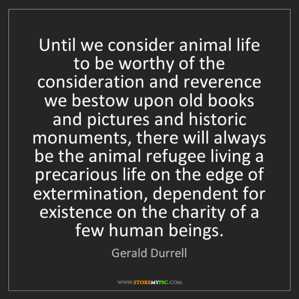 Gerald Durrell: Until we consider animal life to be worthy of the consideration...