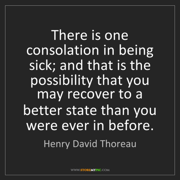 Henry David Thoreau: There is one consolation in being sick; and that is the...