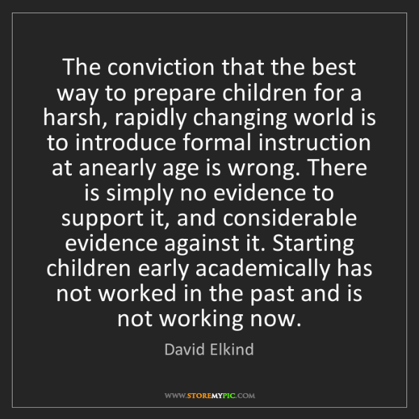 David Elkind: The conviction that the best way to prepare children...