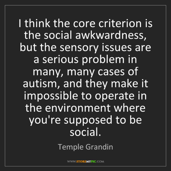 Temple Grandin: I think the core criterion is the social awkwardness,...