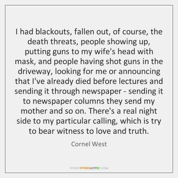 I had blackouts, fallen out, of course, the death threats, people showing ...