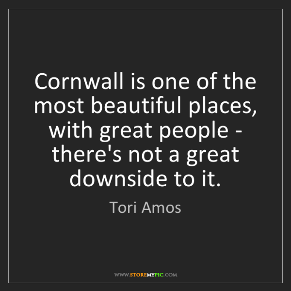 Tori Amos: Cornwall is one of the most beautiful places, with great...