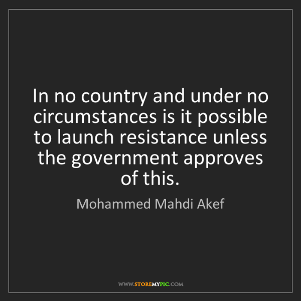 Mohammed Mahdi Akef: In no country and under no circumstances is it possible...