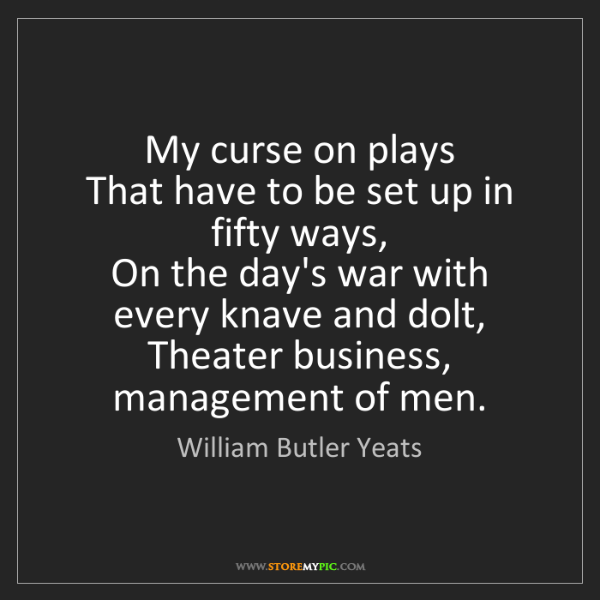 William Butler Yeats: My curse on plays  That have to be set up in fifty ways,...