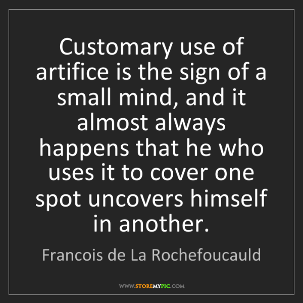 Francois de La Rochefoucauld: Customary use of artifice is the sign of a small mind,...