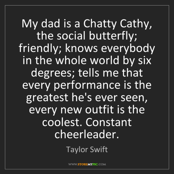 Taylor Swift: My dad is a Chatty Cathy, the social butterfly; friendly;...