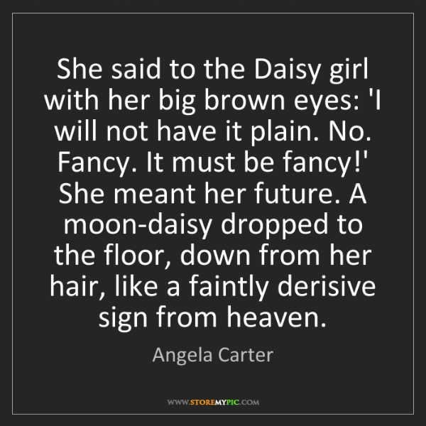 Angela Carter: She said to the Daisy girl with her big brown eyes: 'I...