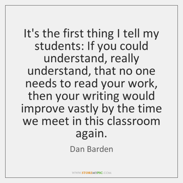 It's the first thing I tell my students: If you could understand, ...