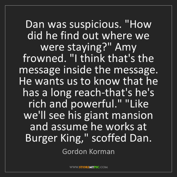 """Gordon Korman: Dan was suspicious. """"How did he find out where we were..."""