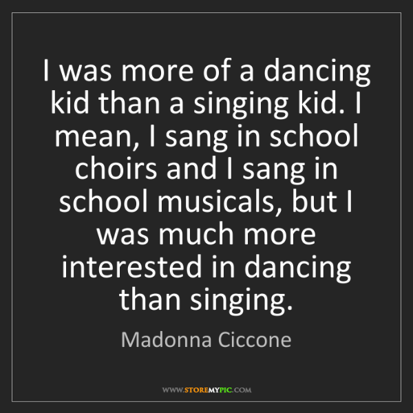 Madonna Ciccone: I was more of a dancing kid than a singing kid. I mean,...
