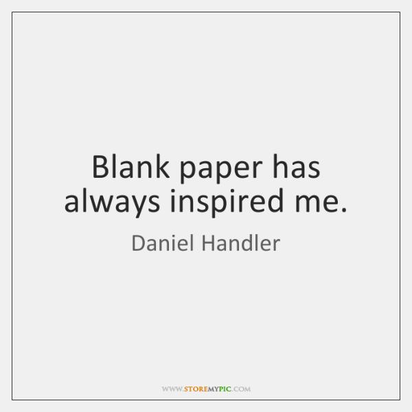 Blank paper has always inspired me.