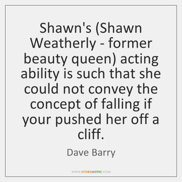Shawn's (Shawn Weatherly - former beauty queen) acting ability is such that ...