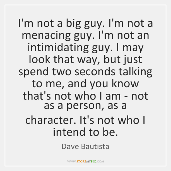 I'm not a big guy. I'm not a menacing guy. I'm not ...