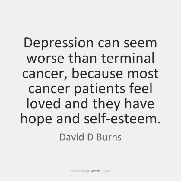 Depression can seem worse than terminal cancer, because most cancer patients feel ...