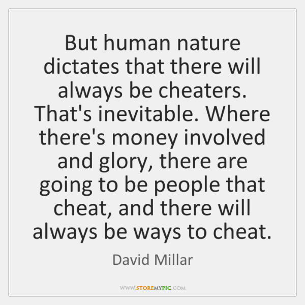 But human nature dictates that there will always be cheaters. That's inevitable. ...