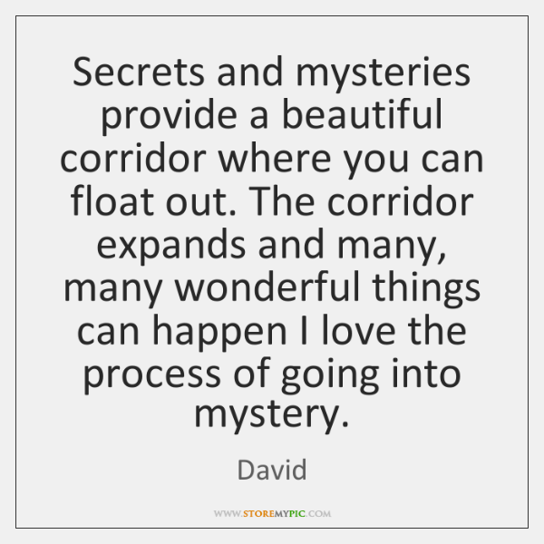 Secrets and mysteries provide a beautiful corridor where you can float out. ...