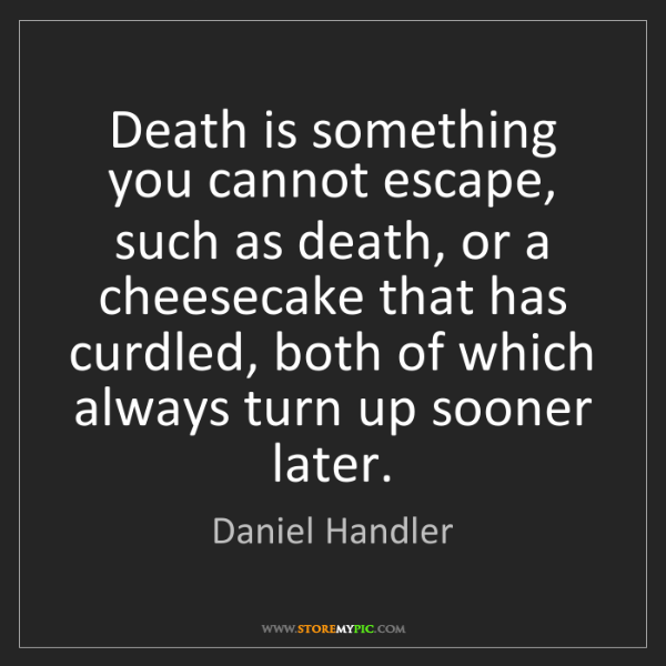 Daniel Handler: Death is something you cannot escape, such as death,...