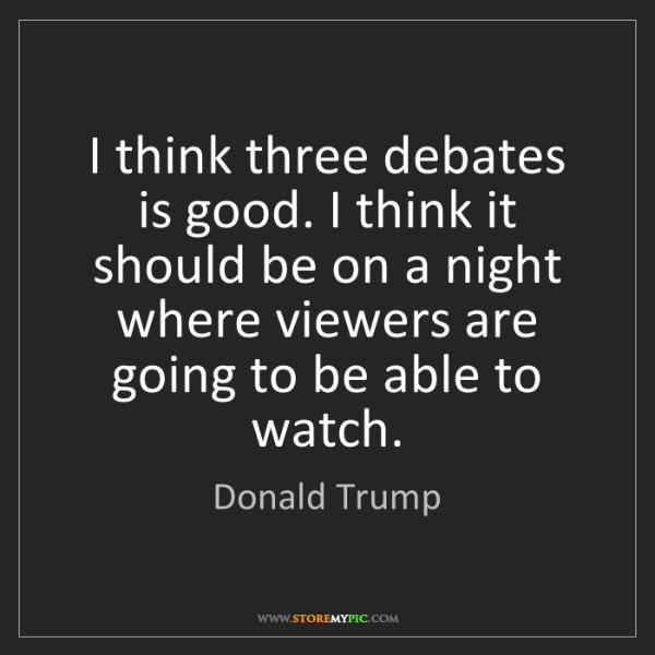 Donald Trump: I think three debates is good. I think it should be on...