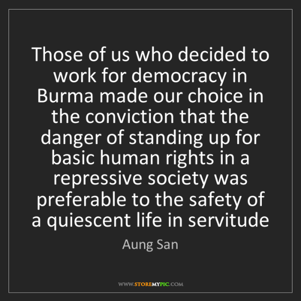 Aung San: Those of us who decided to work for democracy in Burma...