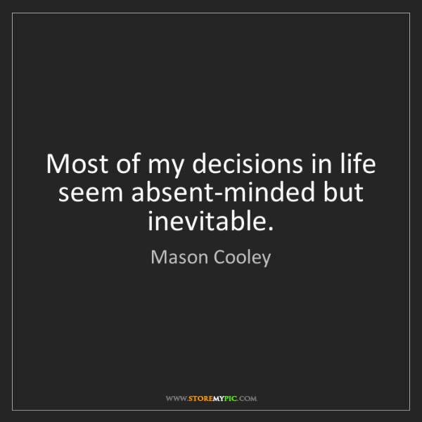 Mason Cooley: Most of my decisions in life seem absent-minded but inevitable.