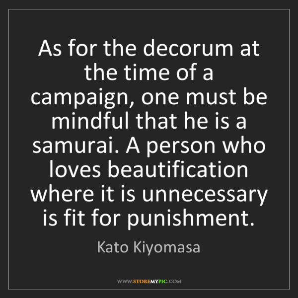 Kato Kiyomasa: As for the decorum at the time of a campaign, one must...