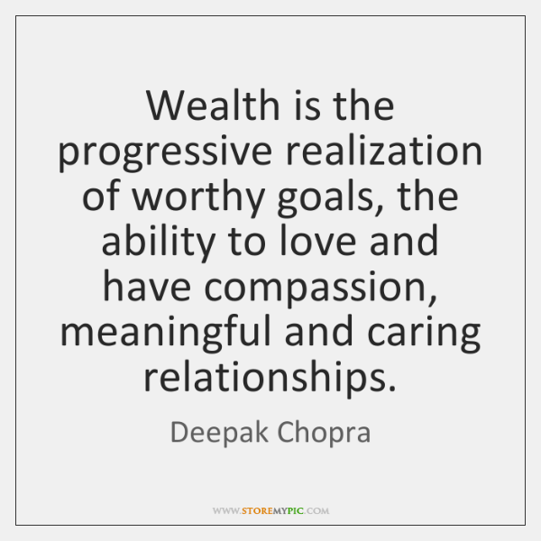 Wealth is the progressive realization of worthy goals, the ability to love ...