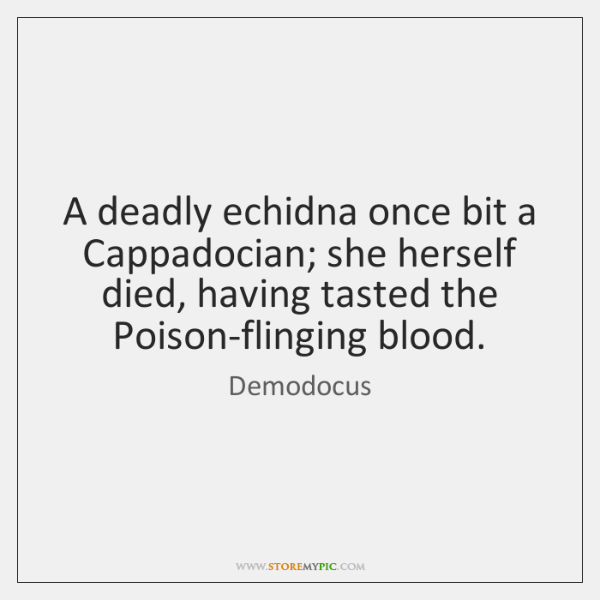 A deadly echidna once bit a Cappadocian; she herself died, having tasted ...