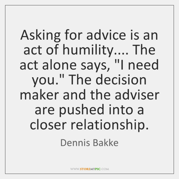 "Asking for advice is an act of humility.... The act alone says, ""..."
