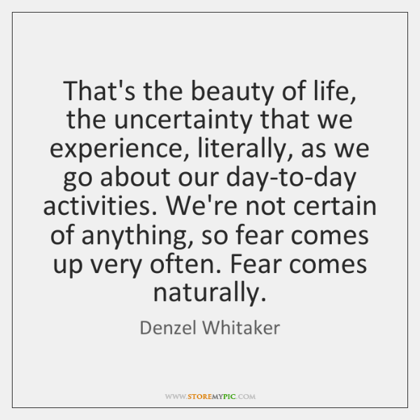 That's the beauty of life, the uncertainty that we experience, literally, as ...
