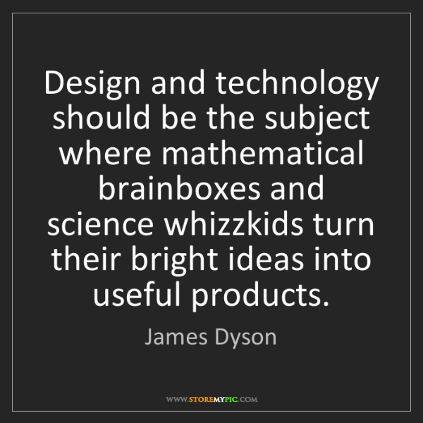 James Dyson: Design and technology should be the subject where mathematical...