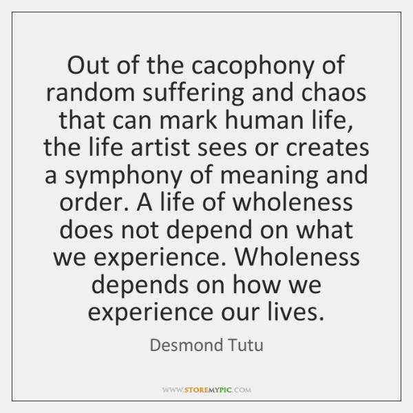 Out of the cacophony of random suffering and chaos that can mark ...