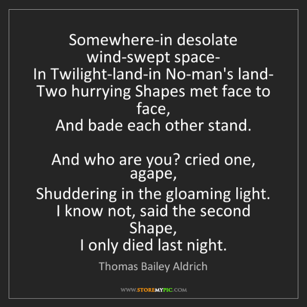 Thomas Bailey Aldrich: Somewhere-in desolate wind-swept space-   In Twilight-land-in...