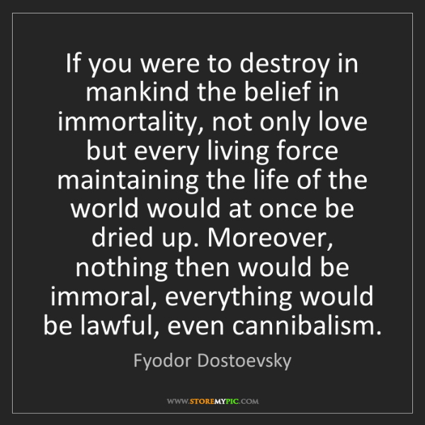 Fyodor Dostoevsky: If you were to destroy in mankind the belief in immortality,...