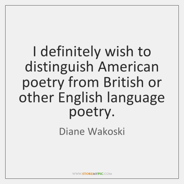I definitely wish to distinguish American poetry from British or other English ...