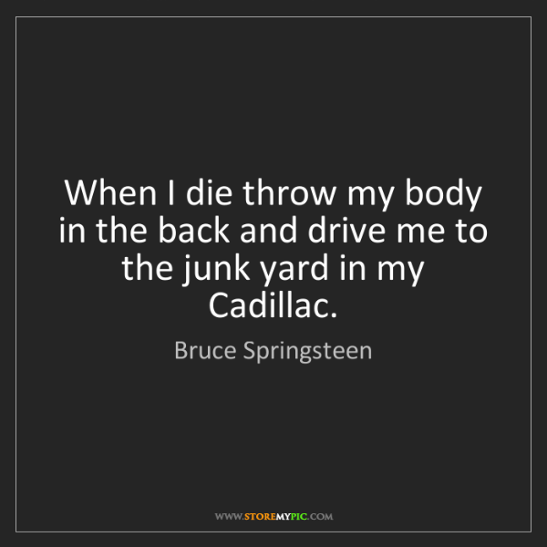 Bruce Springsteen: When I die throw my body in the back and drive me to...