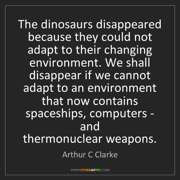 Arthur C Clarke: The dinosaurs disappeared because they could not adapt...