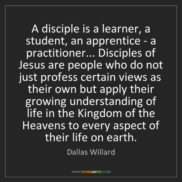 Dallas Willard: A disciple is a learner, a student, an apprentice - a...