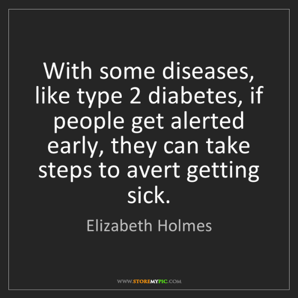 Elizabeth Holmes: With some diseases, like type 2 diabetes, if people get...